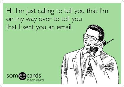 Hi, I'm just calling to tell you that I'm on my way over to tell you that I sent you an email.