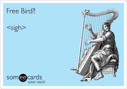 Free Bird?!   <sigh>