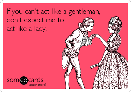 If you can't act like a gentleman, don't expect me to act like a lady.