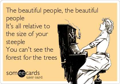 The beautiful people, the beautiful people It's all relative to the size of your steeple You can't see the forest for the trees
