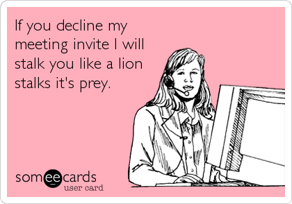 If you decline my meeting invite I will stalk you like a lion stalks it's prey.