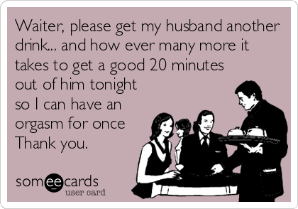 Waiter, please get my husband another drink... and how ever many more it takes to get a good 20 minutes out of him tonight so I can have an orgasm for once Thank you.