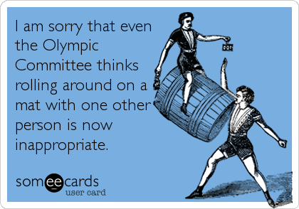 I am sorry that even the Olympic Committee thinks rolling around on a mat with one other person is now inappropriate.