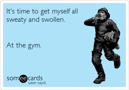 It's time to get myself all sweaty and swollen.   At the gym.