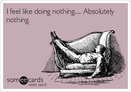 I feel like doing nothing..... Absolutely nothing.