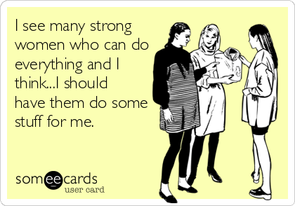 I see many strong women who can do everything and I think...I should have them do some stuff for me.