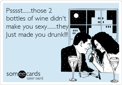 Psssst.......those 2 bottles of wine didn't make you sexy........they Just made you drunk!!!