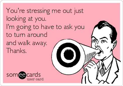 You're stressing me out just looking at you. I'm going to have to ask you to turn around and walk away. Thanks.