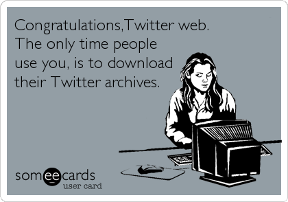 Congratulations,Twitter web. The only time people use you, is to download their Twitter archives.