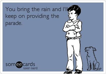 You bring the rain and I'll keep on providing the parade.