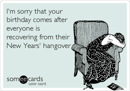 I'm sorry that your birthday comes after everyone is recovering from their New Years' hangover