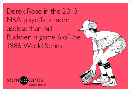 Derek Rose in the 2013 NBA playoffs is more useless than Bill Buckner in game 6 of the 1986 World Series