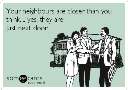 Your neighbours are closer than you think.... yes, they are just next door