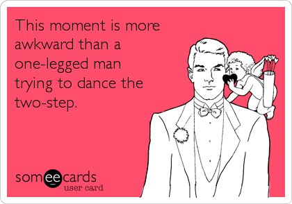 This moment is more awkward than a one-legged man  trying to dance the two-step.