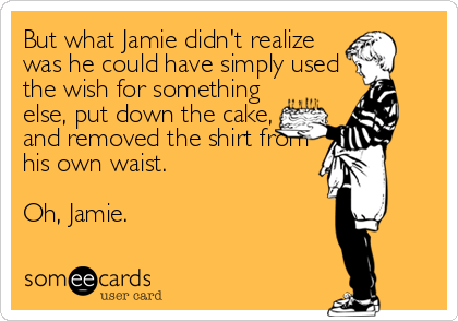 But what Jamie didn't realize was he could have simply used the wish for something  else, put down the cake,  and removed the shirt from his%2