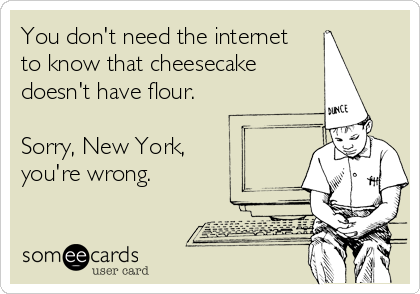 You don't need the internet to know that cheesecake doesn't have flour.  Sorry, New York, you're wrong.