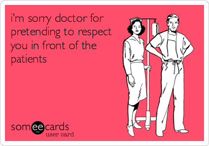 i'm sorry doctor for pretending to respect you in front of the patients