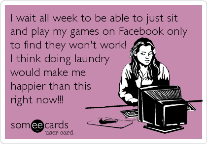 I wait all week to be able to just sit and play my games on Facebook only to find they won't work! I think doing laundry would make me happier than this right now!!!