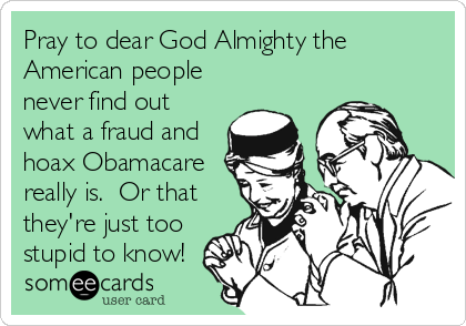 Pray to dear God Almighty the American people never find out what a fraud and hoax Obamacare really is.  Or that they're just too stupid to know!
