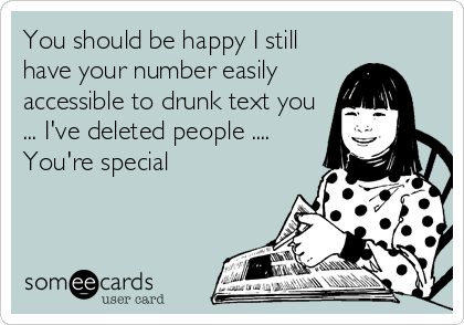 You should be happy I still have your number easily accessible to drunk text you ... I've deleted people .... You're special