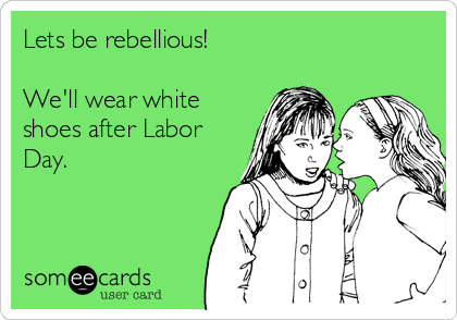 Lets be rebellious!  We'll wear white shoes after Labor Day.
