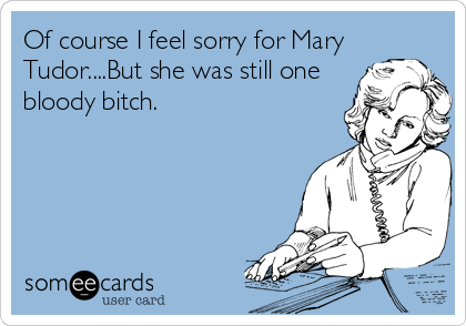 Of course I feel sorry for Mary Tudor....But she was still one bloody bitch.