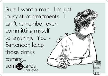 Sure I want a man.  I'm just lousy at commitments.  I can't remember ever committing myself to anything.  You - Bartender, keep those drinks coming...