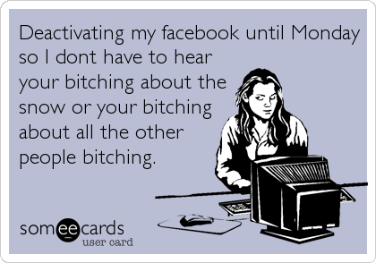 Deactivating my facebook until Monday so I dont have to hear your bitching about the snow or your bitching about all the other people bitching.