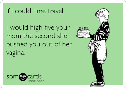 If I could time travel.   I would high-five your mom the second she pushed you out of her vagina.