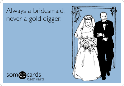 Always a bridesmaid, never a gold digger.