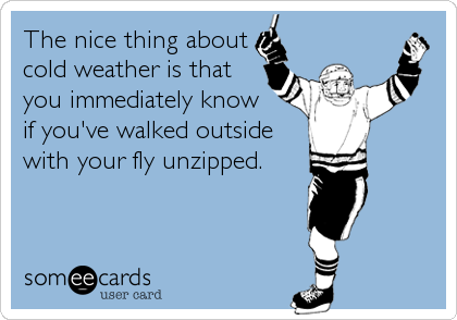 The nice thing about cold weather is that you immediately know if you've walked outside with your fly unzipped.