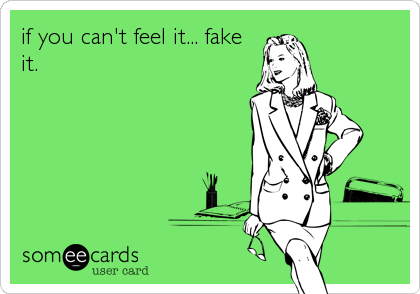 if you can't feel it... fake it.