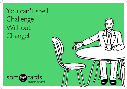 You can't spell Challenge  Without Change!