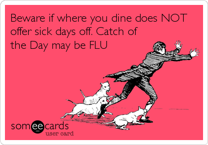 Beware if where you dine does NOT offer sick days off. Catch of the Day may be FLU