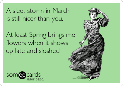 A sleet storm in March is still nicer than you.  At least Spring brings me flowers when it shows up late and sloshed.