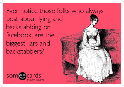 Ever notice those folks who always post about lying and backstabbing on facebook, are the biggest liars and backstabbers?