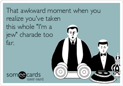 """That awkward moment when you realize you've taken this whole """"I'm a jew"""" charade too far."""