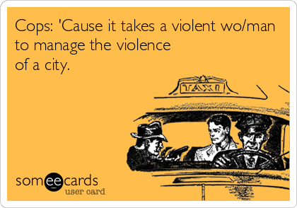 Cops: 'Cause it takes a violent wo/man to manage the violence of a city.