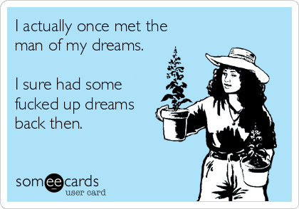 I actually once met the man of my dreams.  I sure had some fucked up dreams back then.