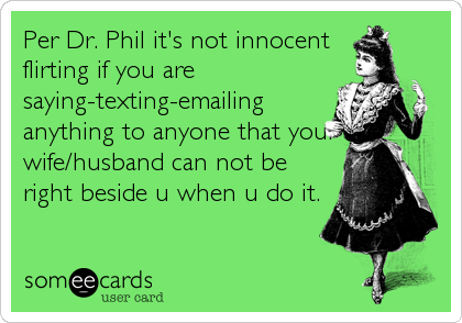Per Dr. Phil it's not innocent flirting if you are saying-texting-emailing anything to anyone that your wife/husband can not be right beside u when u%