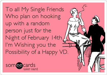 To all My Single Friends Who plan on hooking up with a random person just for the Night of February 14th. I'm Wishing you the  Possibilit
