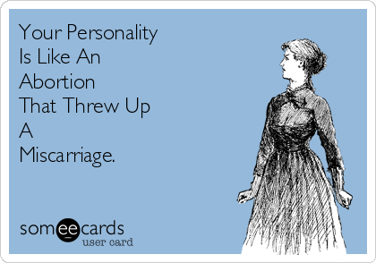 Your Personality  Is Like An Abortion  That Threw Up A Miscarriage.