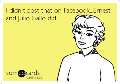 I didn't post that on Facebook...Ernest and Julio Gallo did.