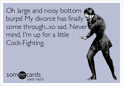 Oh large and noisy bottom  burps! My divorce has finally  come through...so sad. Never mind, I'm up for a little Cock-Fighting.