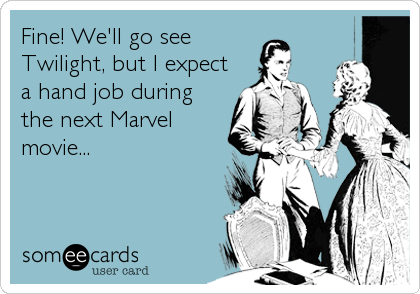 Fine! We'll go see Twilight, but I expect a hand job during the next Marvel movie...