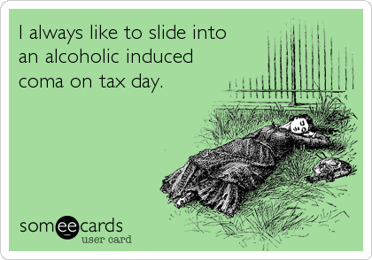 I always like to slide into an alcoholic induced  coma on tax day.