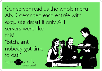 """Our server read us the whole menu AND described each entrée with exquisite detail! If only ALL servers were like this! """"Bitch, aint nobody got time fo dat!"""""""