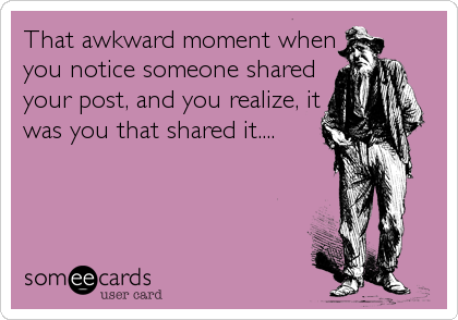 That awkward moment when you notice someone shared your post, and you realize, it was you that shared it....