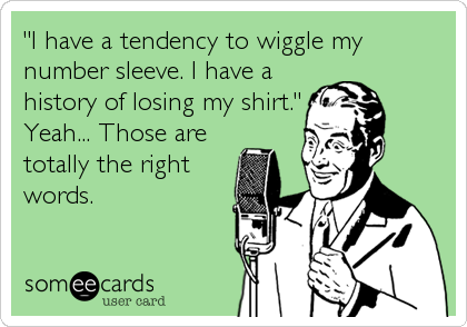 """I have a tendency to wiggle my number sleeve. I have a history of losing my shirt."" Yeah... Those are totally the right words."
