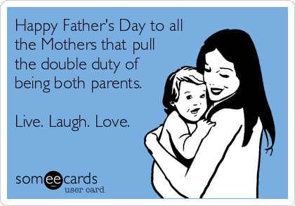 Happy Father's Day to all the Mothers that pull the double duty of being both parents.  Live. Laugh. Love.